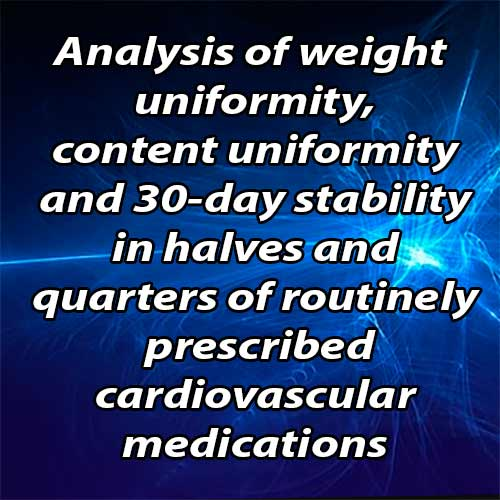 Analysis of weight uniformity, content uniformity and 30-day stability in halves and quarters of routinely prescribed cardiovascular medications
